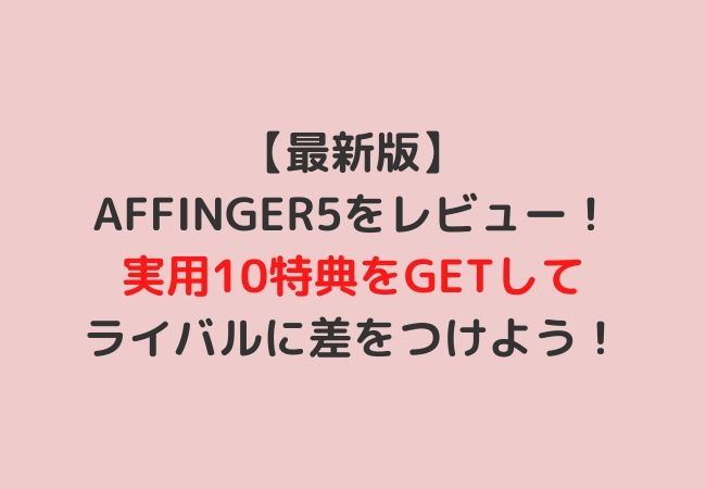 【最新版】AFFINGER5をレビュー!実用10特典をGETしてライバルに差をつけよう!