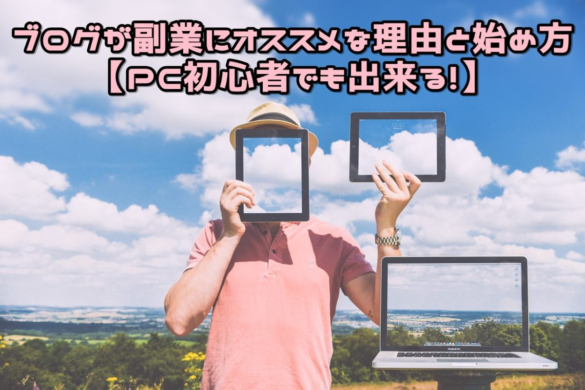 ブログが副業にオススメな理由と始め方【PC初心者でも出来る!】