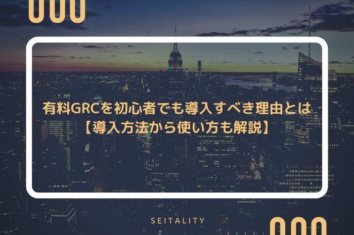 有料GRCを初心者でも導入すべき理由とは【導入方法から使い方も解説】