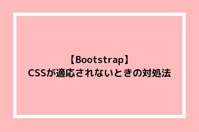 【Bootstrap】 CSSが反映されないときの対処法