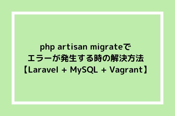 php artisan migrateでエラーが発生する時の解決方法【Laravel + MySQL + Vagrant】