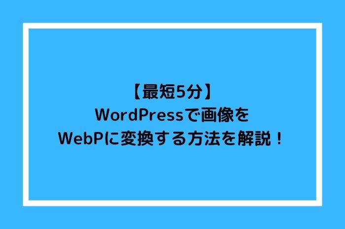 【最短5分】WordPressで画像をWebPに変換する方法を解説!