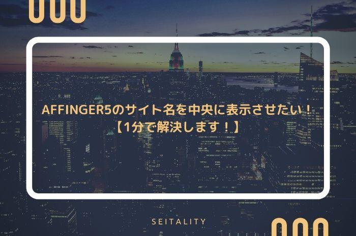AFFINGER5のサイト名を中央に表示させたい!【1分で解決します!】