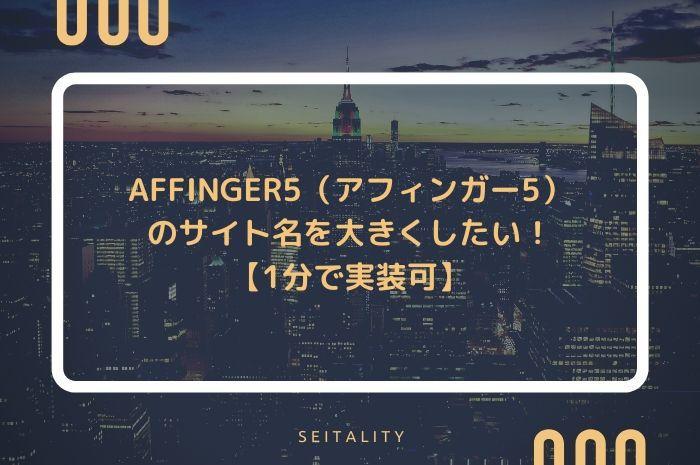 AFFINGER5(アフィンガー5)のサイト名を大きくしたい!【1分で実装可】