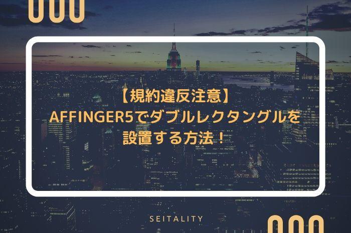 【規約違反注意】AFFINGER5でダブルレクタングルを設置する方法!