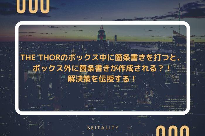 THE THORのボックス中に箇条書きを打つと、ボックス外に箇条書きが作成される?!解決策を伝授する!