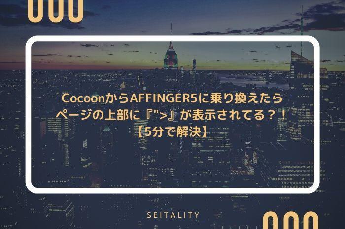 """CocoonからAFFINGER5に乗り換えたらページの上部に『"""">』が表示されてる?!【5分で解決】"""