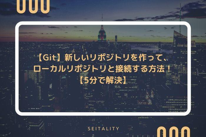 【Git】新しいリポジトリを作って、ローカルリポジトリと接続する方法!【5分で解決】