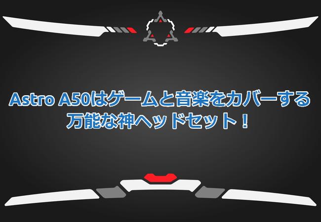 Astro A50はゲームと音楽をカバーする万能な神ヘッドセット!